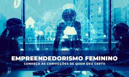 Empreendedorismo feminino: conheça as convicções de quem deu certo