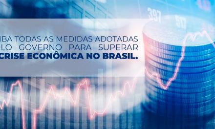 Saiba todas as medidas adotadas pelo Governo para superar a crise econômica no Brasil